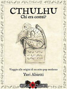 Il mito di Cthulhu. Cthulhu: chi era costui? di Yuri Abietti (Oniria)
