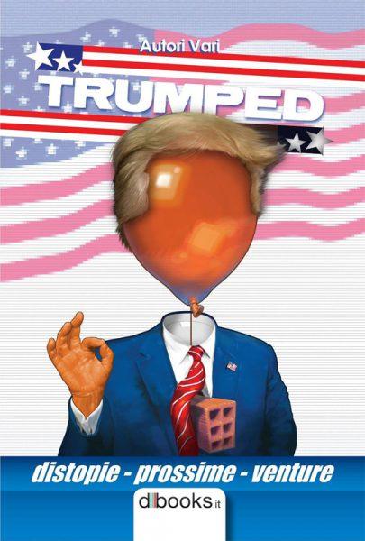 Cover di TRUMPED - Distopie prossime venture (dbooks.it), antologia di racconti fantapolitici con Donald Trump Presidente